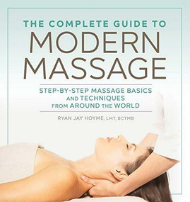 The Complete Guide to Modern Massage (Step-by-Step Massage Basics and Techniques from Around the World) by Ryan Jay Hoyme, 9781641522069