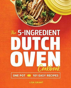 The 5-Ingredient Dutch Oven Cookbook (One Pot, 101 Easy Recipes) by Lisa Grant, 9781641523868