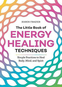The Little Book of Energy Healing Techniques (Simple Practices to Heal Body, Mind, and Spirit) by Karen Frazier, 9781641525480