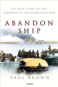 Abandon Ship (The Real Story of the Sinkings in the Falklands War) by Paul Brown, 9781472846433