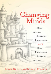 Changing Minds (How Aging Affects Language and How Language Affects Aging) by Roger Kreuz, Richard Roberts, 9780262539586