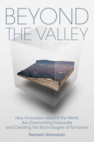 Beyond the Valley (How Innovators around the World are Overcoming Inequality and Creating the Technologies of Tomorrow) by Ramesh Srinivasan, Douglas Rushkoff, 9780262539609