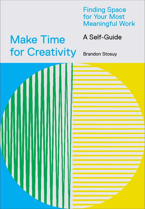 Make Time for Creativity (Finding Space for Your Most Meaningful Work (A Self-Guide)) by Brandon Stosuy, 9781419746536