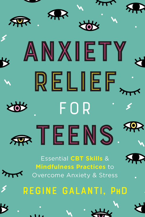 Anxiety Relief for Teens (Essential CBT Skills and Mindfulness Practices to Overcome Anxiety and Stress) by Regine Galanti, PhD, 9780593196649