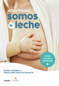 Somos la leche: Dudas, consejos y falsos mitos sobre la lactancia / We Are Milk: Doubts, advice, and false myths about breastfeeding by Alba Padro, 9788418007156
