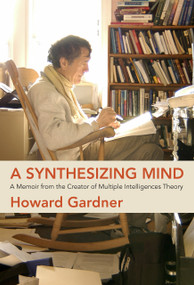A Synthesizing Mind (A Memoir from the Creator of Multiple Intelligences Theory) by Howard Gardner, 9780262044264