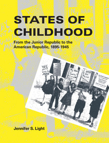 States of Childhood (From the Junior Republic to the American Republic, 1895-1945) by Jennifer S. Light, 9780262539012