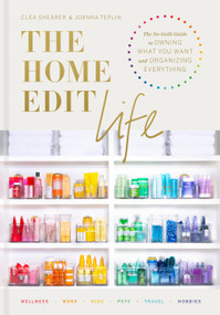 The Home Edit Life (The No-Guilt Guide to Owning What You Want and Organizing Everything) by Clea Shearer, Joanna Teplin, 9780593138304