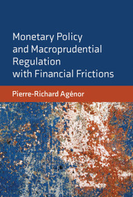 Monetary Policy and Macroprudential Regulation with Financial Frictions by Pierre-Richard Agenor, 9780262044226