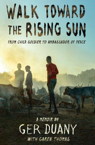 Walk Toward the Rising Sun (From Child Soldier to Ambassador of Peace) - 9781524719401 by Ger Duany, Garen Thomas, 9781524719401