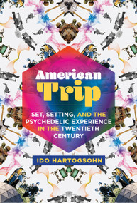 American Trip (Set, Setting, and the Psychedelic Experience in the Twentieth Century) by Ido Hartogsohn, 9780262539142