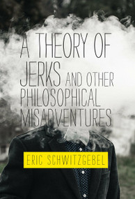 A Theory of Jerks and Other Philosophical Misadventures by Eric Schwitzgebel, 9780262539593
