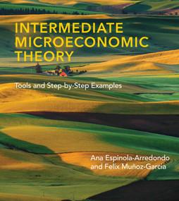 Intermediate Microeconomic Theory (Tools and Step-by-Step Examples) by Ana Espinola-Arredondo, Felix Munoz-Garcia, 9780262044233