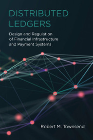 Distributed Ledgers (Design and Regulation of Financial Infrastructure and Payment Systems) by Robert M. Townsend, 9780262539876