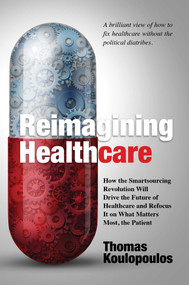 Reimagining Healthcare (How the Smartsourcing Revolution Will Drive the Future of Healthcare and Refocus It on What Matters Most, the Patient) by Thomas Koulopoulos, 9781642935578