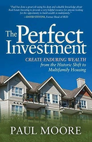 The Perfect Investment (Create Enduring Wealth from the Historic Shift to Multifamily Housing) by Paul Moore, 9781631950094