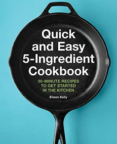 Quick and Easy 5-Ingredient Cookbook (30-Minute Recipes to Get Started in the Kitchen) by Eileen Kelly, 9781646119073