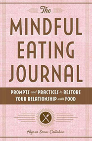 The Mindful Eating Journal (Prompts and Practices to Restore Your Relationship with Food) by Alyssa Snow Callahan, 9781646116805