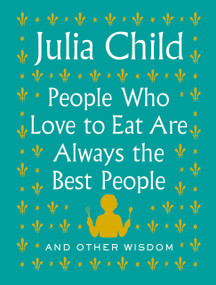 People Who Love to Eat Are Always the Best People (And Other Wisdom) by Julia Child, 9780525658795