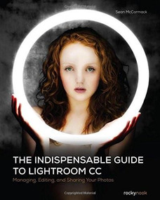 The Indispensable Guide to Lightroom CC (Managing, Editing, and Sharing Your Photos) by Sean McCormack, 9781937538675
