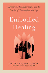 Embodied Healing (Survivor and Facilitator Voices from the Practice of Trauma-Sensitive Yoga) by Jenn Turner, Viann N. Nguyen-Feng, Ph.D., 9781623175344