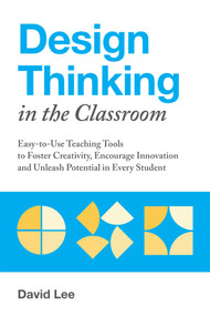 Design Thinking in the Classroom (Easy-to-Use Teaching Tools to Foster Creativity, Encourage Innovation, and Unleash Potential in Every Student) by David Lee, 9781612438016