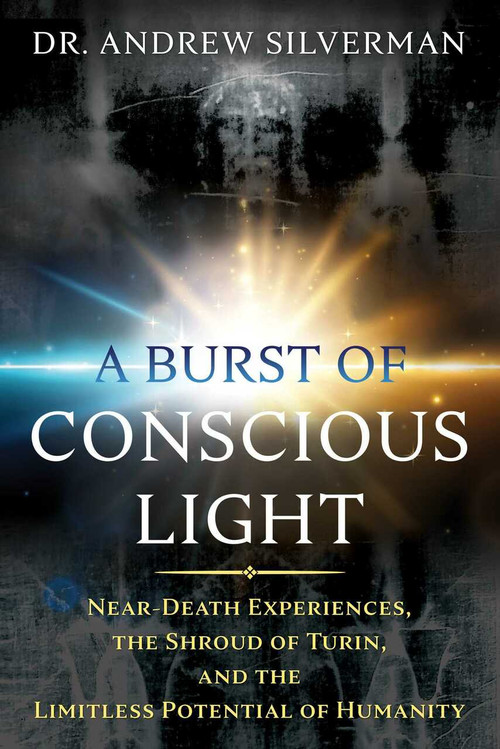 A Burst of Conscious Light (Near-Death Experiences, the Shroud of Turin, and the Limitless Potential of Humanity) by Andrew Silverman, 9781620559635