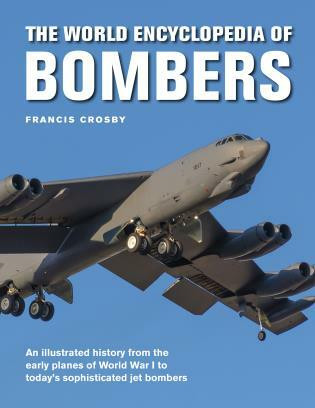 The World Encyclopedia of Bombers (An Illustrated History from the Early Planes of World War 1 to the Sophisticated Jet Bombers of the Modern Age) by Francis Crosby, 9780754834991