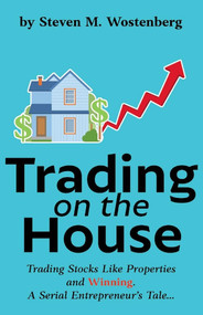 Trading on the House (Trading Stocks Like Properties and Winning!) by Steven Wostenberg, 9781543998757