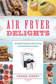 Air Fryer Delights (100 Delicious Recipes for Quick-and-Easy Treats From Donuts to Desserts) by Teresa Finney, 9781612437583