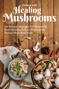Cooking With Healing Mushrooms (150 Delicious Adaptogen-Rich Recipes that Boost Immunity, Reduce Inflammation and Promote Whole Body Health) by Stepfanie Romine, 9781612438382
