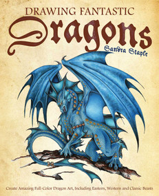 Drawing Fantastic Dragons (Create Amazing Full-Color Dragon Art, including Eastern, Western and Classic Beasts) by Sandra Staple, 9781612437613