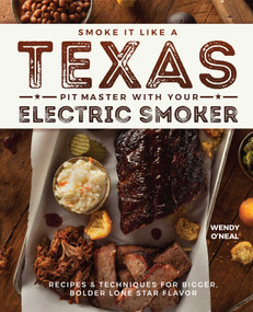 Smoke It Like a Texas Pit Master with Your Electric Smoker (Recipes and Techniques for Bigger, Bolder Lone Star Flavor) by Wendy O'Neal, 9781612437897