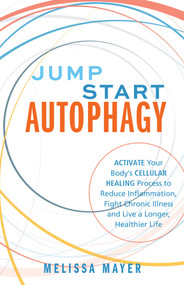 Jump Start Autophagy (Activate Your Body's Cellular Healing Process to Reduce Inflammation, Fight Chronic Illness and Live a Longer, Healthier Life) by Melissa Mayer, 9781612439389