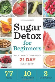 Sugar Detox for Beginners (Your Guide to Starting a 21-Day Sugar Detox) by Hayward Press, 9781623153205