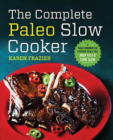 The Complete Paleo Slow Cooker (A Paleo Cookbook for Everyday Meals That Prep Fast & Cook Slow) by Karen Frazier, 9781623157593