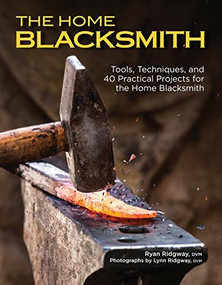 The Home Blacksmith (Tools, Techniques, and 40 Practical Projects for the Home Blacksmith) by Ryan Ridgway, 9781497101265