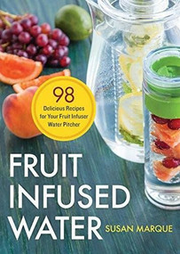 Fruit Infused Water (98 Delicious Recipes for Your Fruit Infuser Water Pitcher) by Susan Marque, 9781623154691