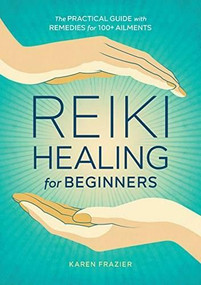 Reiki Healing for Beginners (The Practical Guide with Remedies for 100+ Ailments) by Karen Frazier, 9781641521154