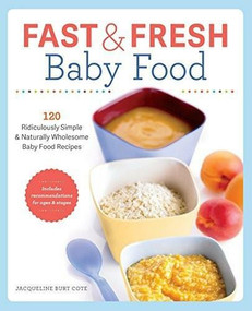 Fast & Fresh Baby Food Cookbook (120 Ridiculously Simple and Naturally Wholesome Baby Food Recipes) by Jacqueline Burt Cote, 9781623154714