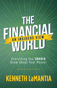 The Financial World: An Insiders View (Everything You SHOULD Know About Your Money!) by Kenneth LaMantia, 9781098300593