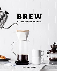 Brew: Better Coffee At Home (Better Coffee At Home) by Brian W. Jones, 9780989888226