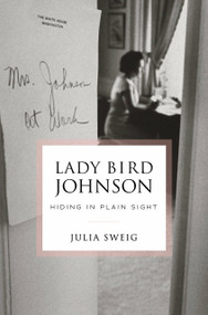 Lady Bird Johnson: Hiding in Plain Sight by Julia Sweig, 9780812995909