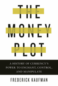The Money Plot (A History of Currency's Power to Enchant, Control, and Manipulate) by Frederick Kaufman, 9781590517185