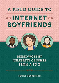 A Field Guide to Internet Boyfriends (Meme-Worthy Celebrity Crushes from A to Z) by Esther Zuckerman, 9780762471997