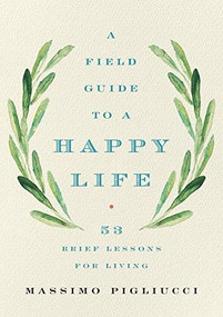 A Field Guide to a Happy Life (53 Brief Lessons for Living) by Massimo Pigliucci, 9781541646933