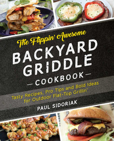 The Flippin' Awesome Backyard Griddle Cookbook (Tasty Recipes, Pro Tips and Bold Ideas for Outdoor Flat Top Grillin') by Paul Sidoriak, 9781612437989