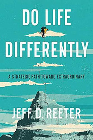 Do Life Differently (A Strategic Path Toward Extraordinary) by Jeff D. Reeter, Kris Bearss, 9781546036920