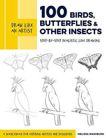 Draw Like an Artist: 100 Birds, Butterflies, and Other Insects (Step-by-Step Realistic Line Drawing - A Sourcebook for Aspiring Artists and Designers) by Melissa Washburn, 9781631599477