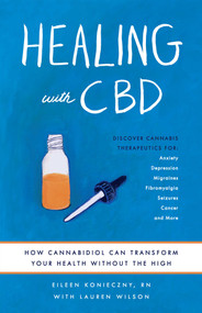 Healing with CBD (How Cannabidiol Can Transform Your Health without the High) by Eileen Konieczny, Lauren Wilson, 9781612438290